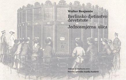 WALTER BENJAMIN: BERLINSKO DJETINJSTVO DEVETSTOTE. Posljednja verzija / JEDNOSMJERNAULICA