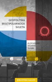 Aleksandar Geljevič Dugin: Geopolitika multipolarnogasvijeta
